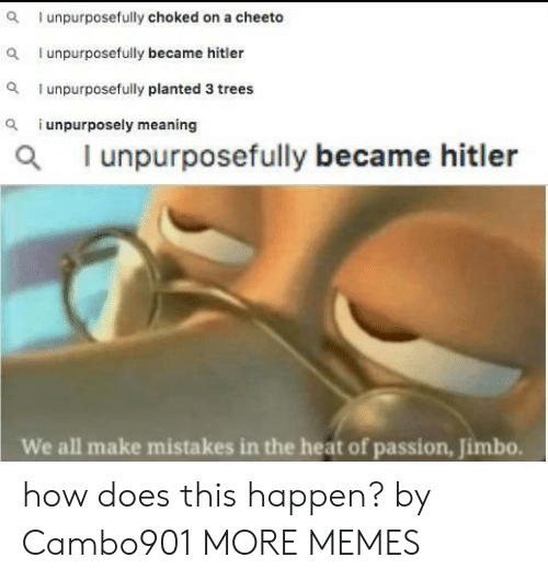 Dank, Memes, and Target: I unpurposefully choked on a cheeto  I unpurposefully became hitler  unpurposefully planted 3 trees  i unpurposely meaning  a  al unpurposefully became hitler  We all make mistakes in the heat of passion, Jimbo. how does this happen? by Cambo901 MORE MEMES