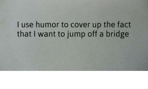 Jump Off: I use humor to cover up the fact  that I want to jump off a bridge