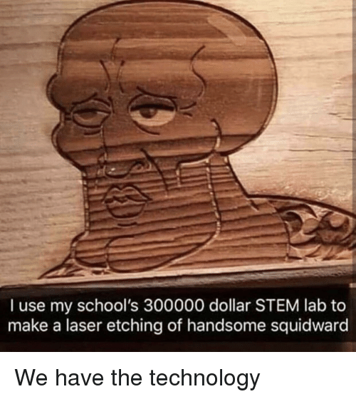 handsome squidward: I use my school's 300000 dollar STEM lab to  make a laser etching of handsome squidward We have the technology
