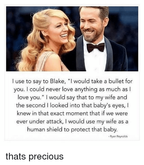 """Bulletted: I use to say to Blake, """"I would take a bullet for  you. I could never love anything as much as l  love you."""" I would say that to my wife and  the second I looked into that baby's eyes, I  knew in that exact moment that if we were  ever under attack, I would use my wife as a  human shield to protect that baby.  - Ryan Reynolds thats precious"""