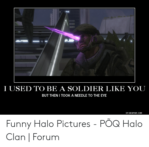 Funny, Halo, and Pictures: I USED TO BE A SOLDIER LIKE YOU  BUT THEN I TOOK A NEEDLE TO THE EYE  DIY.DESPAIR.COM Funny Halo Pictures - PÕQ Halo Clan | Forum