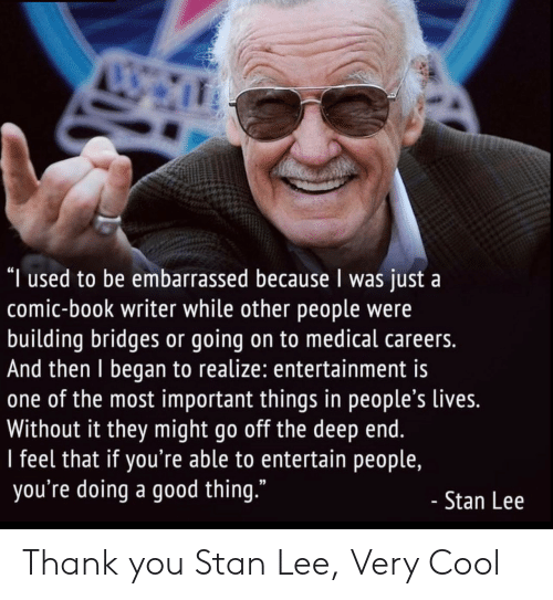 "Stan: ""I used to be embarrassed because I was just a  comic-book writer while other people were  building bridges or going on to medical careers.  And then I began to realize: entertainment is  one of the most important things in people's lives.  Without it they might go off the deep end.  I feel that if you're able to entertain people,  you're doing a good thing.""  - Stan Lee Thank you Stan Lee, Very Cool"