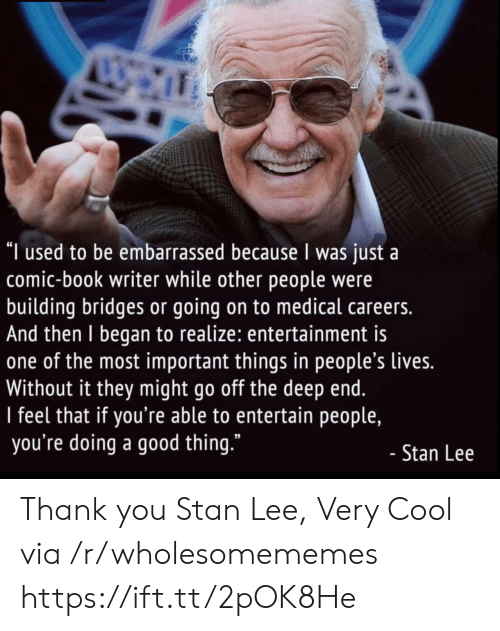 "Stan: ""I used to be embarrassed because I was just a  comic-book writer while other people were  building bridges or going on to medical careers.  And then I began to realize: entertainment is  one of the most important things in people's lives.  Without it they might go off the deep end.  I feel that if you're able to entertain people,  you're doing a good thing.""  - Stan Lee Thank you Stan Lee, Very Cool via /r/wholesomememes https://ift.tt/2pOK8He"