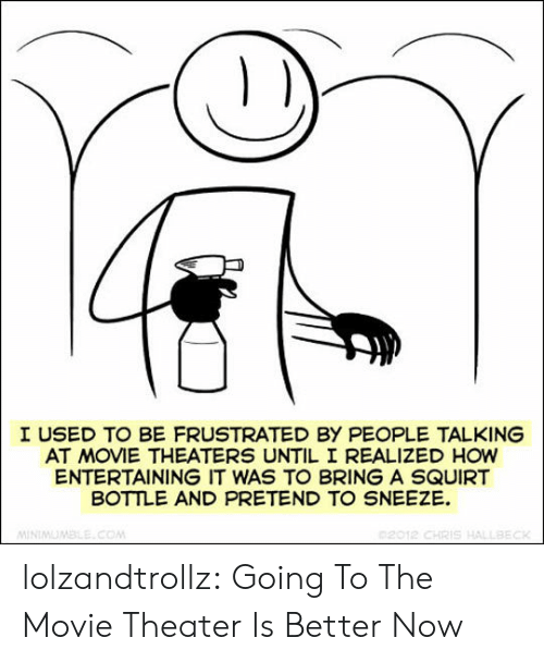 Squirt, Tumblr, and Blog: I USED TO BE FRUSTRATED BY PEOPLE TALKING  AT MOVIE THEATERS UNTIL I REALIZED HOW  ENTERTAINING IT WAS TO BRING A SQUIRT  BOTTLE AND PRETEND TO SNEEZE  02012 CHRIS HALLBECK  MINIMUMBLE.COM lolzandtrollz:  Going To The Movie Theater Is Better Now