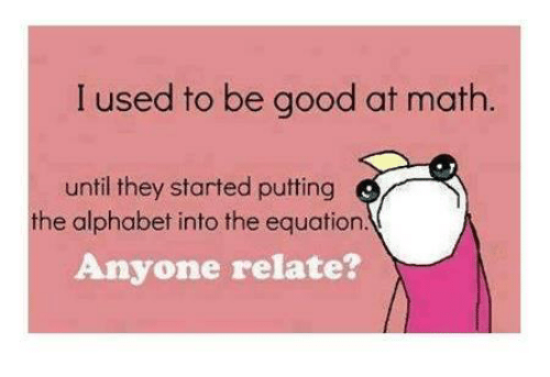 alphabets: I used to be good at math.  until they started putting  Anyone relate?  the alphabet into the equation.