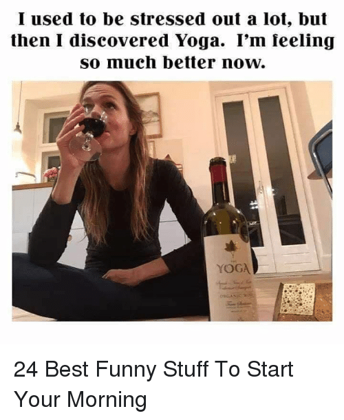 Best Funny: I used to be stressed out a lot, but  then I discovered Yoga. I'm feeling  so much better now.  YOGA 24 Best Funny Stuff To Start Your Morning
