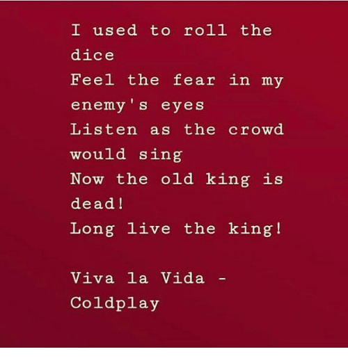 viva: I used to roll the  dice  Feel the fear in my  enemy 's eyes  Listen as the crowd  would sing  Now the old king is  dead!  Long live the king!  Viva la Vida  Coldplay