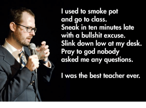 Best Teacher: I used to smoke pot  and go to class.  Sneak in ten minutes late  with a bullshit excuse.  Slink down low at my desk  Pray to god nobody  asked me any questions.  I was the best teacher ever.