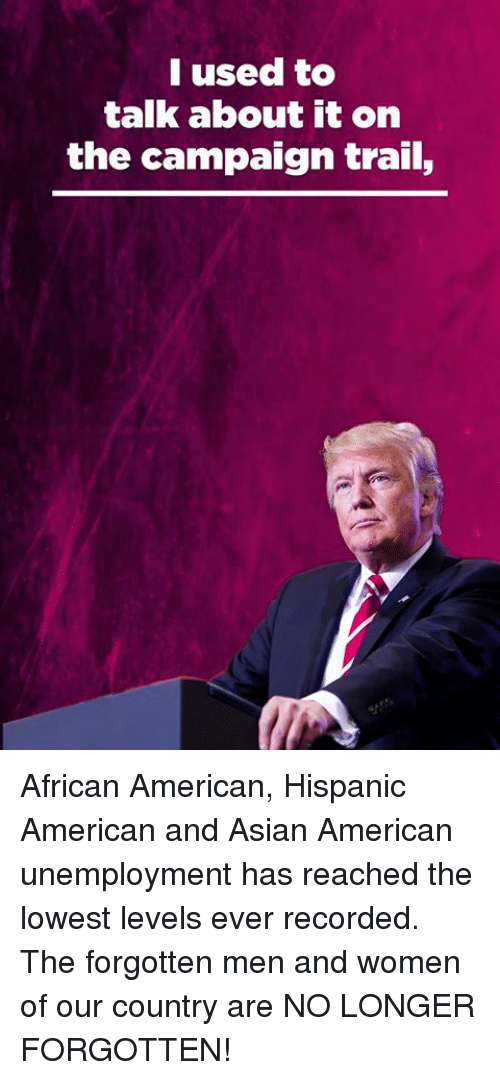 Asian, American, and Women: I used to  talk about it on  the campaign trail, African American, Hispanic American and Asian American unemployment has reached the lowest levels ever recorded. The forgotten men and women of our country are NO LONGER FORGOTTEN!
