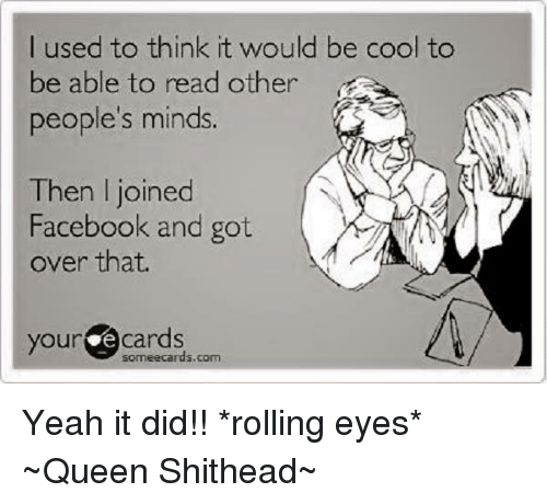 Rolling Eye: I used to think it would be cool to  be able to read other  people's minds  Then joined  Facebook and got  over that.  your e cards  com Yeah it did!!  *rolling eyes* ~Queen Shithead~