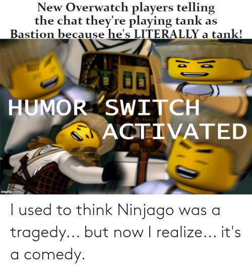 To Think: I used to think Ninjago was a tragedy... but now I realize... it's a comedy.