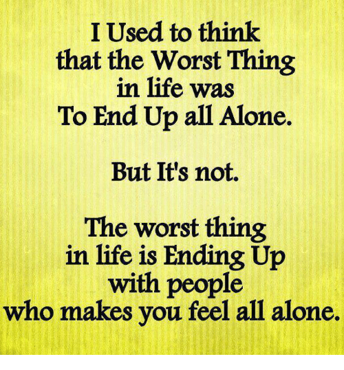 I Used To Think That The Worst Thing In Life Was To End Up All Alone