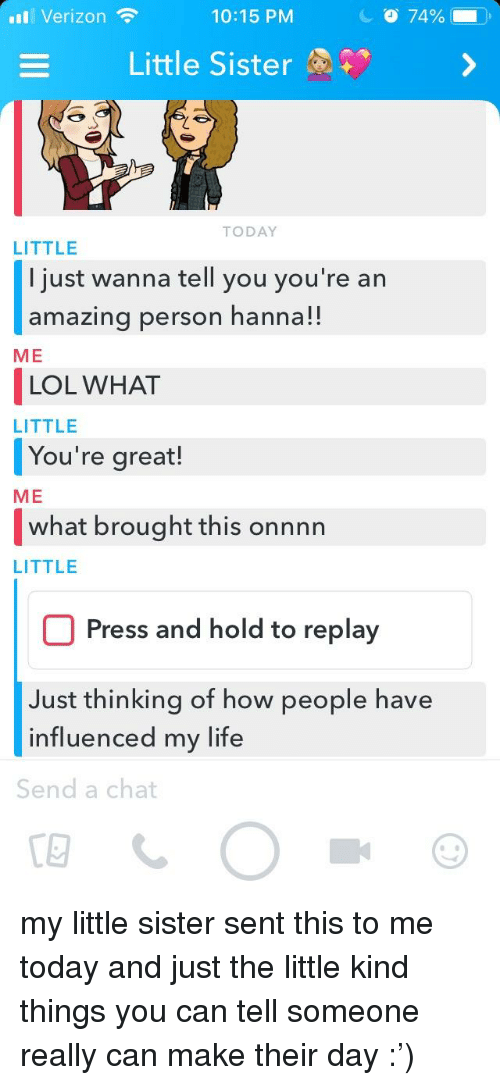 Life, Lol, and Verizon: I Verizon  10:15 PM  O 74%  Little Sister  TODAY  LITTLE  I just wanna tell you you're arn  amazing person hanna!!  ME  LOL WHAT  LITTLE  You're great!  ME  what brought this onnnn  LITTLE  Press and hold to replay  Just thinking of how people have  influenced my life  Send a chat