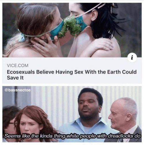 vice: i  VICE.COM  Ecosexuals Believe Having Sex With the Earth Could  Save It  @bassnectoe  Seems like the kinda thing white people with dreadlocks do