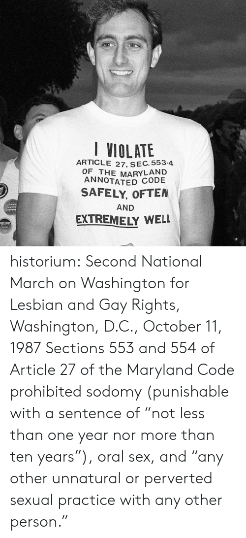 "D C: I VIOLATE  ARTICLE 27. SEC. 553-4  OF THE MARYLAND  ANNOTATED CODE  SAFELY, OFTEN  AND  EXTREMELY WELL  aly historium:  Second National March on Washington for Lesbian and Gay Rights, Washington, D.C., October 11, 1987 Sections 553 and 554 of Article 27 of the Maryland Code prohibited sodomy (punishable with a sentence of ""not less than one year nor more than ten years""), oral sex, and ""any other unnatural or perverted sexual practice with any other person."""