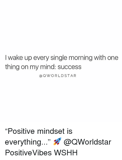 "Memes, Wshh, and Star: I wake up every single morning with one  thing on my mind: success  QWORLD STAR ""Positive mindset is everything..."" 🚀 @QWorldstar PositiveVibes WSHH"