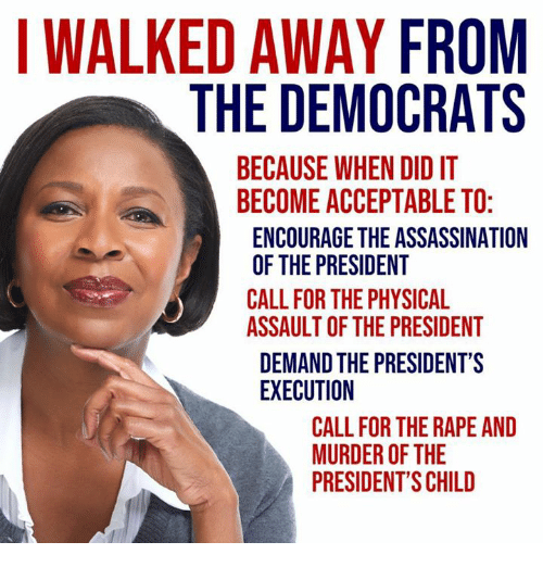 I Walked Away: I WALKED AWAY FROM  THE DEMOCRATS  BECAUSE WHEN DID IT  BECOME ACCEPTABLE TO  ENCOURAGE THE ASSASSINATION  OF THE PRESIDENT  CALL FOR THE PHYSICAL  ASSAULT OF THE PRESIDENT  DEMAND THE PRESIDENT'S  EXECUTION  CALL FOR THE RAPE AND  MURDER OF THE  PRESIDENT'S CHILD