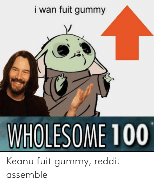 Reddit, Wholesome, and Wan: i wan fuit gummy  WHOLESOME 100 Keanu fuit gummy, reddit assemble