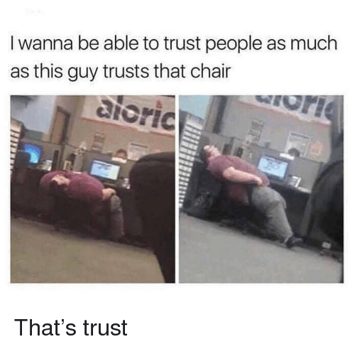 Memes, Chair, and 🤖: I wanna be able to trust people as much  as this guy trusts that chair  aloric That's trust