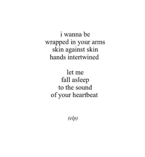 Fall, Arms, and Sound: i wanna be  wrapped in your arms  skin against skin  hands intertwined  let me  fall asleep  to the sound  of your heartbeat  elp)