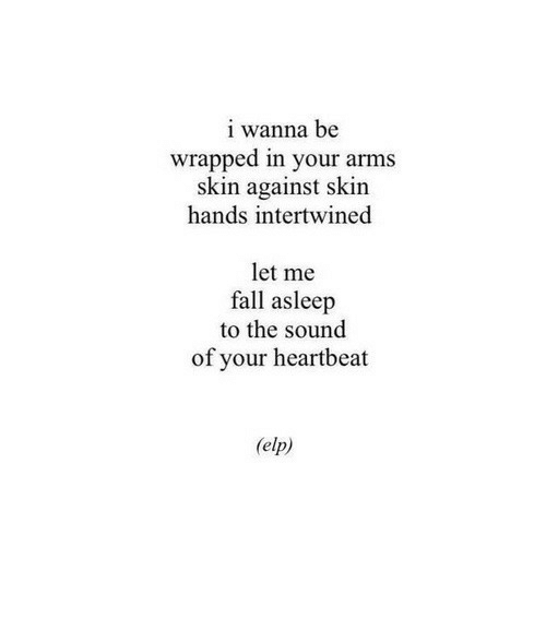Fall, Arms, and Sound: i wanna be  wrapped in your arms  skin against skin  hands intertwined  let me  fall asleep  to the sound  of your heartbeat  (elp)