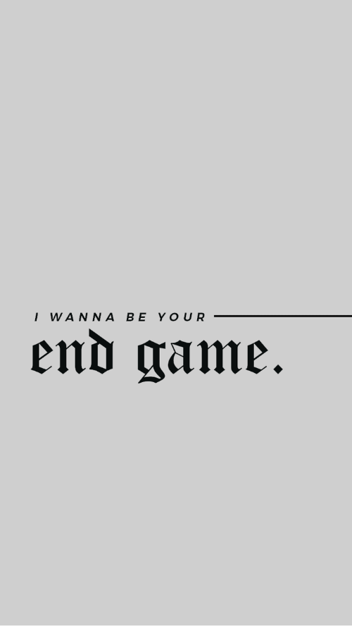 Game, End, and I Wanna: I WANNA BE YOUR  end game.