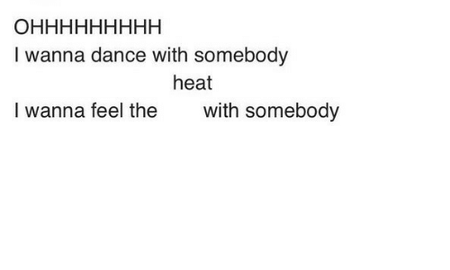 i wanna dance: I wanna dance with somebody  heat  I wanna feel the  with somebody