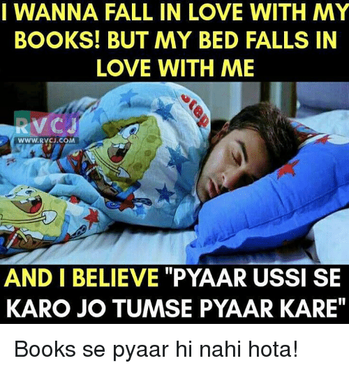 """hotas: I WANNA FALL IN LOVE WITH MY  BOOKS! BUT MY BED FALLS IN  LOVE WITH ME  WWW RVCJ.COM  AND I BELIEVE """"PYAAR USSI SE  KARO JO TUMSE PYAAR KARE"""" Books se pyaar hi nahi hota!"""