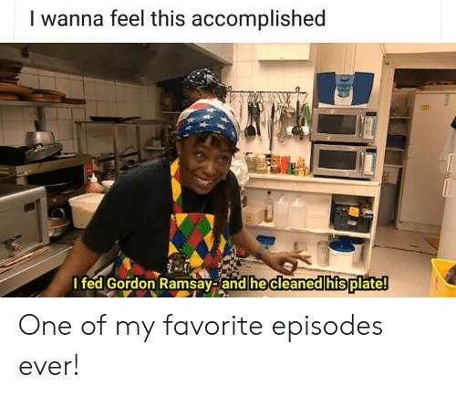 Gordon Ramsay, Episodes, and One: I wanna feel this accomplished  I fed Gordon Ramsay-and he cleaned his plate! One of my favorite episodes ever!
