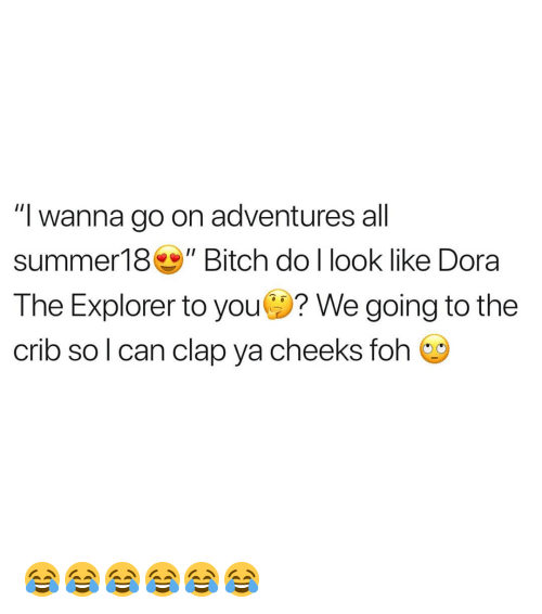 "Dora the Explorer: ""I wanna go on adventures all  summer18Bitch do l look like Dora  The Explorer to you? We going to the  crib so l can clap ya cheeks foh 😂😂😂😂😂😂"