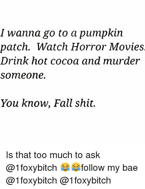 Bae, Fall, and Funny: I wanna go to a pumpkin  patch. Watch Horror Movie:s  Drink hot cocoa and murder  someone.  You know, Fall shit. Is that too much to ask @1foxybitch 😂😂follow my bae @1foxybitch @1foxybitch