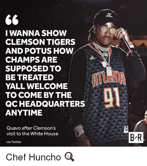 potus: I WANNA SHOW  CLEMSON TIGERS  AND POTUS HOW  CHAMPS ARE  SUPPOSED TO  BE TREATED  YALL WELCOME  TO COME BY THE  QCHEADQUARTERS  ANYTIME  Quavo after Clemson's  visit to the White House  via Twitter  B'R Chef Huncho 🍳