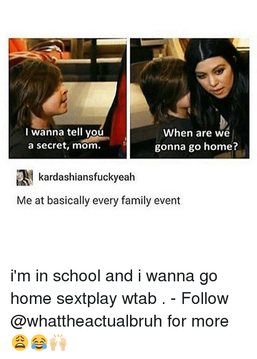 i wanna go home: I wanna tell you  When are we  a secret, mom.  gonna go home?  kardashiansfuckyeah  Me at basically every family event i'm in school and i wanna go home sextplay wtab . - Follow @whattheactualbruh for more😩😂🙌🏼