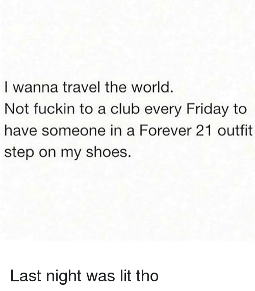 Club, Friday, and Lit: I wanna travel the world.  Not fuckin to a club every Friday to  have someone in a Forever 21 outfit  step on my shoes. Last night was lit tho