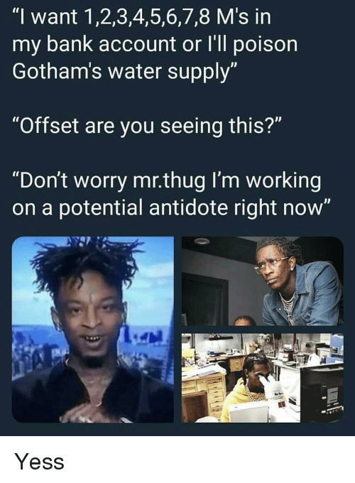 "1 2 3 4 5 6 7 8: ""I want 1,2,3,4,5,6,7,8 M's in  my bank account or I'll poison  Gotham's water supply  ""Offset are you seeing this?""  ""Don't worry mr.thug I'm working  on a potential antidote right now' Yess"