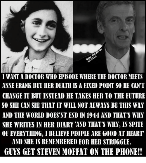 """Doctor, Future, and Memes: I WANT A DOCTOR WHO EPISODE WHERE THE DOCTOR MEETS  ANNE FRANK BUT HER DEATH IS A FIXED POINT SO HE CAN'T  CHANGE IT BUT INSTEAD HE TAKES HER TO THE FUTURE  SO SHE CAN SEE THAT IT WILL NOT ALWAYS BE THIS WAY  AND THE WORLD DOES 'NT END IN 1944 AND THAT'S WHY  SHE WRITES IN HER DIARY 'AND THAT'S WHY, IN SPITE  OF EVERYTHING, I BELIEVE PEOPLE ARE GOOD AT HEART""""  AND SHE IS REMEMBERED FOR HER STRUGGLE.  GUYS GET STEVEN MOFFAT ON THE PHONE!!"""