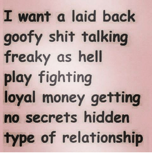Memes, Money, and Shit: I want a laid back  goofy shit talking  freaky as hell  play fighting  loyal money getting  no secrets hidden  type of relationship