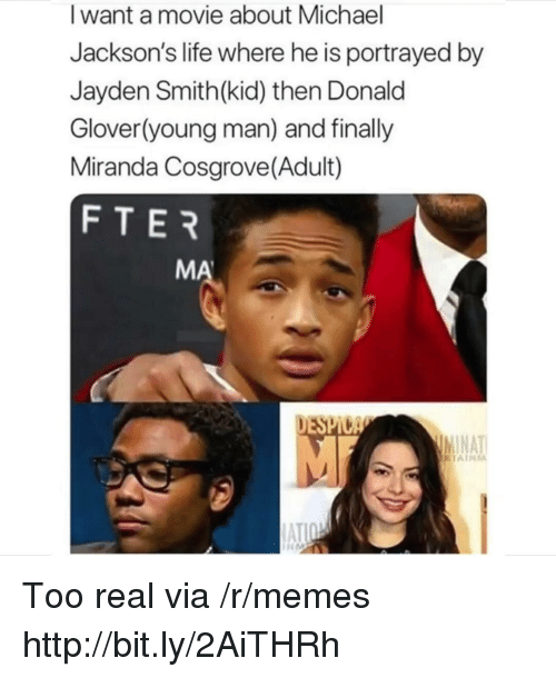Glover: I want a movie about Michael  Jackson's life where he is portrayed by  Jayden Smith(kid) then Donald  Glover(young man) and finally  Miranda Cosgrove(Adult)  FTER  MA  DESPI  NAT Too real via /r/memes http://bit.ly/2AiTHRh