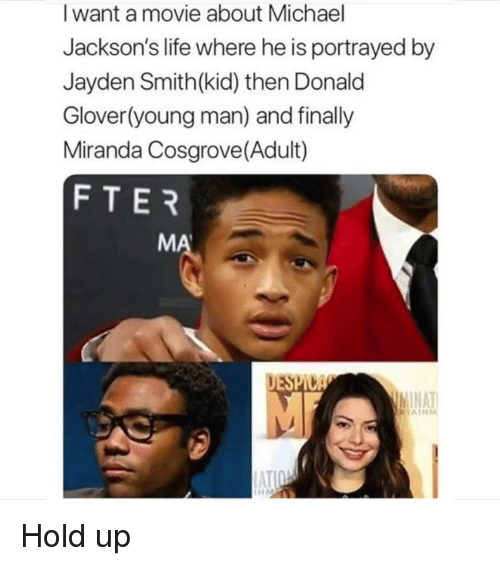 Glover: I want a movie about Michael  Jackson's life where he is portrayed by  Jayden Smith(kid) then Donald  Glover(young man) and finally  Miranda Cosgrove(Adult)  FTER  MA  AT  AIRM  ATI Hold up