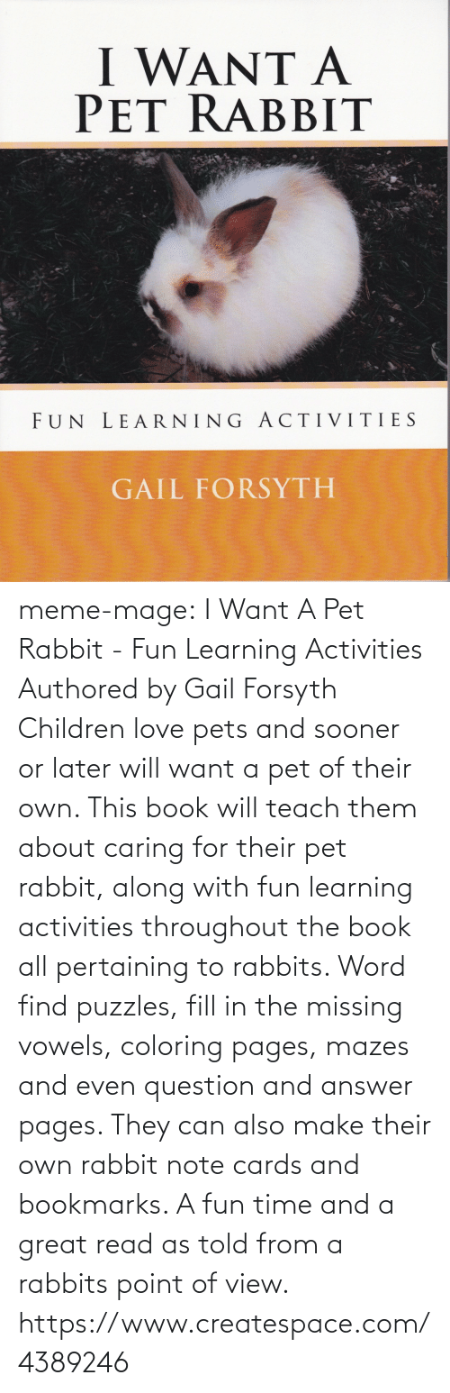 Coloring Pages: I WANT A  PET RABBIT  FUN LEARNING ACTIVITIES  GAIL FORSYTH meme-mage:    I Want A Pet Rabbit - Fun Learning Activities Authored by Gail Forsyth  Children love pets and sooner or later will want a pet of their own.  This book will teach them about caring for their pet rabbit, along with fun learning activities throughout the book all pertaining to rabbits. Word find puzzles, fill in the missing vowels, coloring pages, mazes and even question and answer pages. They can also make their own rabbit note cards and bookmarks. A fun time and a great read as told from a rabbits point of view.   https://www.createspace.com/4389246