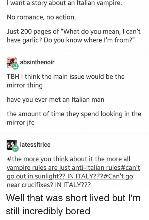 "Boredness: I want a story about an Italian vampire.  No romance, no action.  Just 200 pages of ""What do you mean, I can't  have garlic? Do you know where I'm from?""  absinthenoir  TBH I think the main issue would be the  mirror thing  have you ever met an Italian man  the amount of time they spend looking in the  mirror jfoc  latessitrice  #themoreyouthinkabouttalianrules#can't  Vampire rules are just anti-italian rules#can't  go out in sunlight?? IN ITALY???#Can't go  near crucifixes? IN ITALY??? Well that was short lived but I'm still incredibly bored"