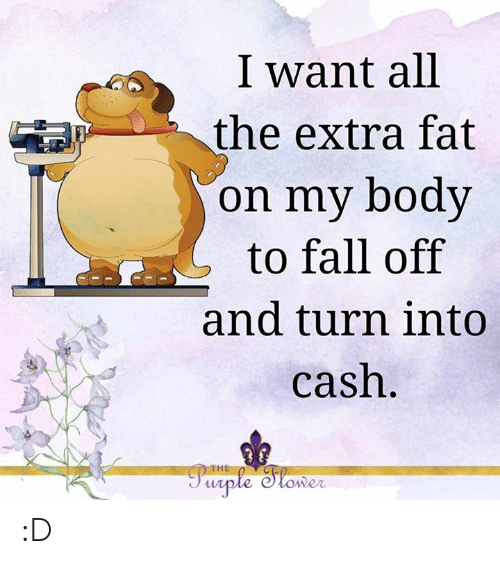 Fall, Memes, and Fat: I want all  the extra fat  on my body  to fall off  and turn into  cash.  Parple Slomer  THE :D
