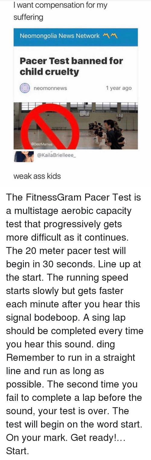 Ass, Fail, and News: I want compensation for my  suffering  Neomongolia News NetworkM  Pacer Test banned for  child cruelty  neomonnews  1 year ago  @BestMemes  @KailaBrielleee  weak ass kids The FitnessGram Pacer Test is a multistage aerobic capacity test that progressively gets more difficult as it continues. The 20 meter pacer test will begin in 30 seconds. Line up at the start. The running speed starts slowly but gets faster each minute after you hear this signal bodeboop. A sing lap should be completed every time you hear this sound. ding Remember to run in a straight line and run as long as possible. The second time you fail to complete a lap before the sound, your test is over. The test will begin on the word start. On your mark. Get ready!… Start.