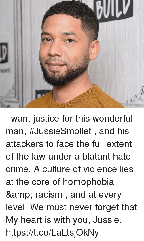 Hate Crime: I want justice for this wonderful man, #JussieSmollet , and his attackers to face the full extent of the law under a blatant hate crime.   A culture of violence lies at the core of homophobia & racism , and at every level. We must never forget that  My heart is with you, Jussie. https://t.co/LaLtsjOkNy