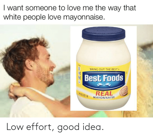 bests: I want someone to love me the way that  white people love mayonnaise.  'BRING OUT THE BEST's  Best Foods  REAL  MAYONNAISE  FREE E Low effort, good idea.