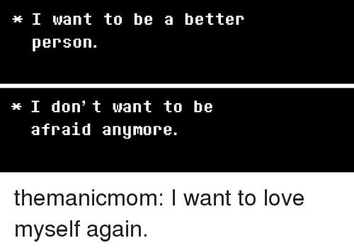 Love, Target, and Tumblr: I want to be a betteir  person.  I don' t want to be  afraid anumore. themanicmom: I want to love myself again.