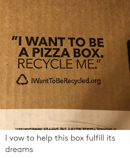 "pizza box: ""I WANT TO BE  A PIZZA BOX.  RECYCLE ME.""  IWantToBeRecycled.org I vow to help this box fulfill its dreams"