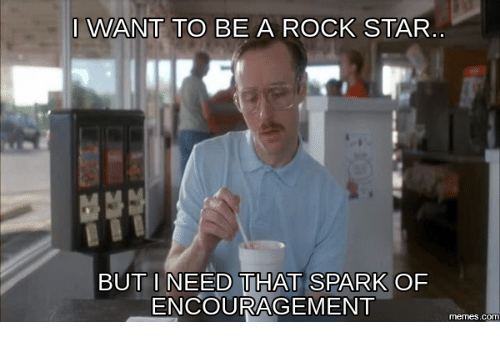 Encouraging Meme: I WANT TO BE A ROCK STAR  BUT I NEED THAT SPARK OF  ENCOURAGEMENT  memes.c
