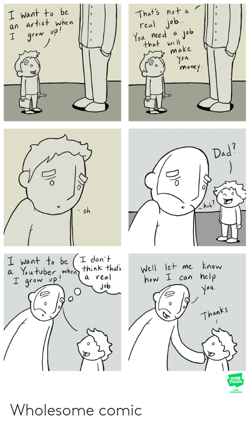 Dad, Money, and Help: I want to be  an artist when  I grow up!  That's not a  real job.  You need  Job  that will  make  money  Dad?  oh  huk?  I want to be  a Youtuber when think thats  I grow up  I don't  Well let me  know  a real  how I can help  job  you  Thanks  WEB  TOON  WESTOON Wholesome comic