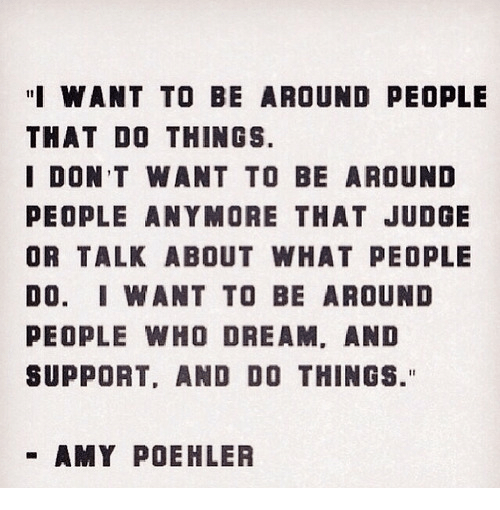 "Amy Poehler, Judge, and Who: ""I WANT TO BE AROUND PEOPLE  THAT DO THINGS.  I DON T WANT TO BE AROUND  PEOPLE ANYMORE THAT JUDGE  OR TALK ABOUT WHAT PEOPLE  DO. IWANT TO BE AROUND  PEOPLE WHO DREAM, AND  SUPPORT, AND DO THINGS.""  AMY POEHLER"